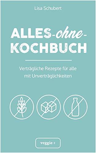 Alles-ohne-Kochbuch: Verträgliche Rezepte für alle mit Unverträglichkeiten (Darmfreundlich kochen: Paleo, Low Carb, Candida, glutenfrei, zuckerfrei, laktosefrei – alles in einem Kochbuch)