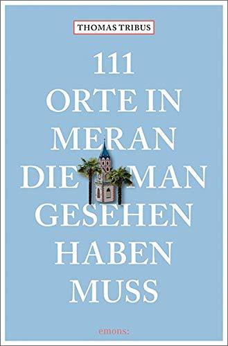 111 Orte in Meran, die man gesehen haben muss: Reisefüh