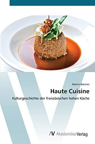Haute Cuisine: Kulturgeschichte der französischen hohen Küch