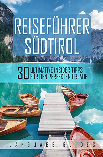Reiseführer Südtirol: 30 ultimative Insider Tipps für den perfekten Urlaub (inkl. Reiseberichte, italienisch Wörterbuch, Restaurant- und Hotelguide und ... (Reiseführer für Abenteuerlustige 2)