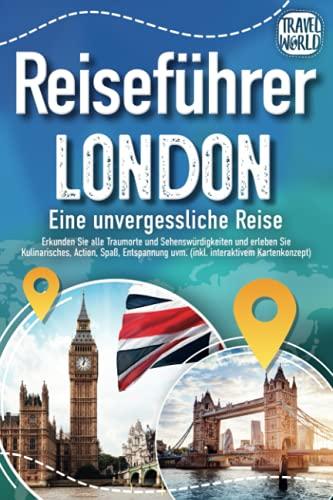 Reiseführer London - Eine unvergessliche Reise: Erkunden Sie alle Traumorte und Sehenswürdigkeiten und erleben Sie Kulinarisches, Action, Spaß, Entspannung uvm. (inkl. interaktivem Kartenkonzept)