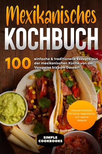 Mexikanisches Kochbuch: 100 einfache & traditionelle Rezepte aus der mexikanischen Küche von der Vorspeise bis zum Dessert - Inklusive Cocktails DIY sowie vegetarische und vegane Rezept