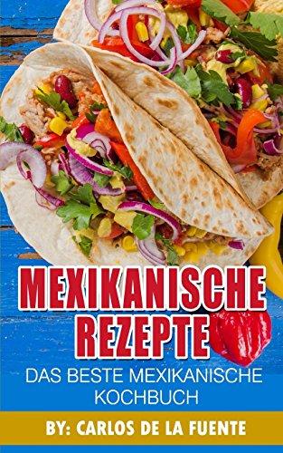 Mexikanische Rezepte : Das Beste Mexikanische Kochbuch: Uber 80 der besten mexikanischen Rezepte (Taco Rezepte, Rezepte mexikanisch, mexikanische essen rezepte)