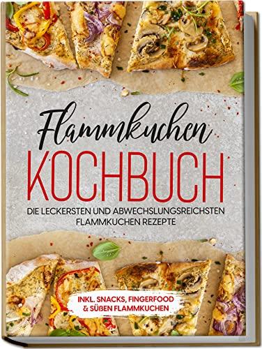 Flammkuchen Kochbuch: Die leckersten und abwechslungsreichsten Flammkuchen Rezepte   inkl. Snacks, Fingerfood & süßen Flammkuch