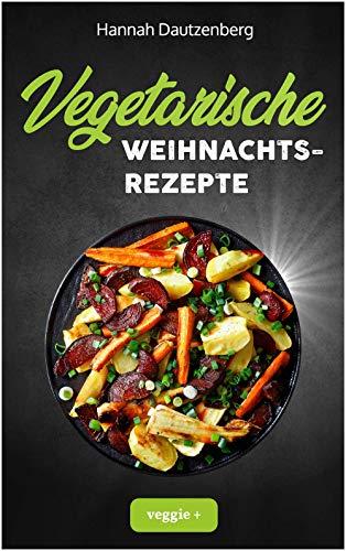 Vegetarische Weihnachtsrezepte: Das große vegetarische Kochbuch für leckere Gerichte an Weihnachten (100 geniale Veggie-Rezepte für ein fleischloses Weihnachtsessen)