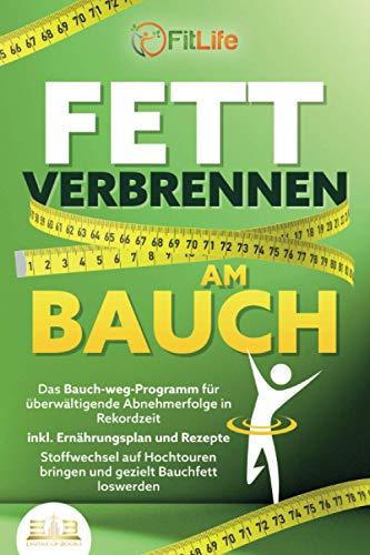 FETT VERBRENNEN AM BAUCH: Das Bauch-weg-Programm für überwältigende Abnehmerfolge in Rekordzeit inkl. Ernährungsplan und Rezepte - Stoffwechsel auf Hochtouren bringen und gezielt Bauchfett loswerd