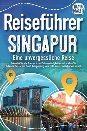 Reiseführer Singapur - Eine unvergessliche Reise: Erkunden Sie alle Traumorte und Sehenswürdigkeiten und erleben Sie Kulinarisches, Action, Spaß, Entspannung uvm. (inkl. interaktivem Kartenkonzept)