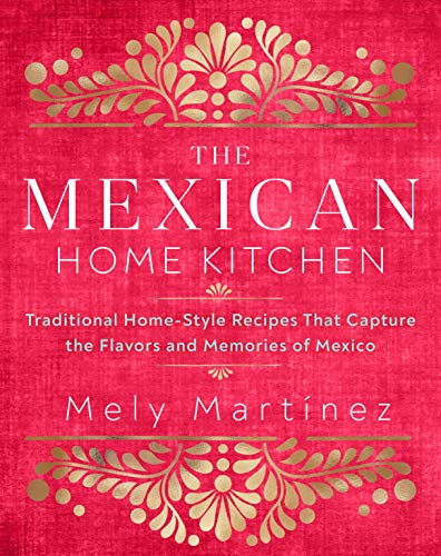 The Mexican Home Kitchen: Over 75 Traditional Home-Style Recipes That Capture the Flavors and Memories of Mexico