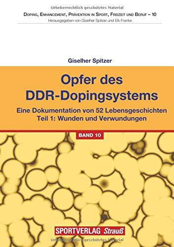 Opfer des DDR-Dopingsystems. Teil 1: Eine Dokumentation von 52 Lebensgeschichten. Teil 1: Wunden und Verwundungen (Doping, Enhancement, Prävention in Sport, Freizeit und Beruf)