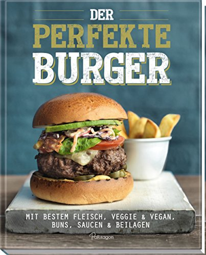 Der perfekte Burger: Mit bestem Fleisch, veggie & vegan, Buns, Saucen & Beila