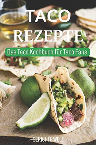 Taco Rezepte: Das Taco Kochbuch für Taco Fans - Mexikanische Rezept