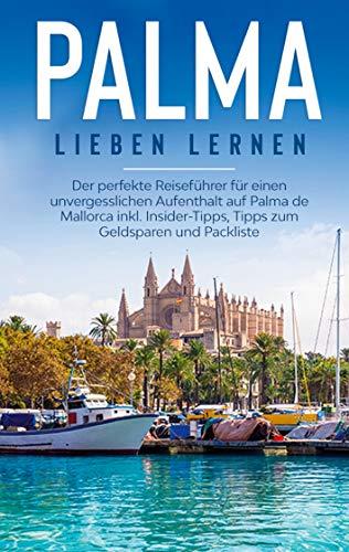 Palma lieben lernen: Der perfekte Reiseführer für einen unvergesslichen Aufenthalt auf Palma de Mallorca inkl. Insider-Tipps, Tipps zum Geldsparen und Packlist