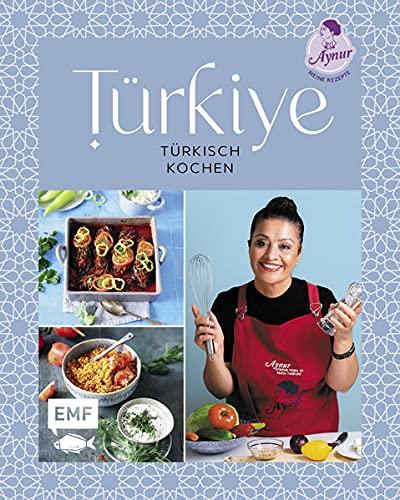 Türkiye – Türkisch kochen: 60 Lieblingsrezepte von YouTube-Star Aynur Sahin (Meinerezepte): Icli Köfte, Antep Tavasi, Künefe und meh