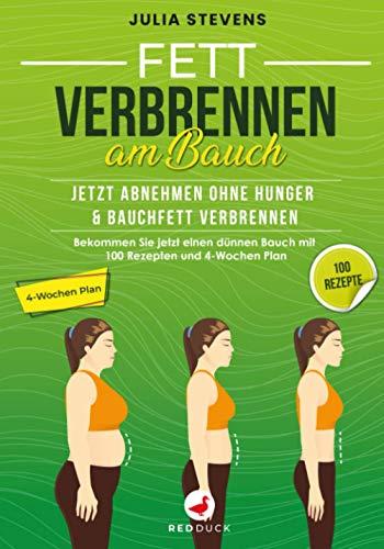 FETT VERBRENNEN AM BAUCH: Jetzt abnehmen ohne Hunger & Bauchfett verbennen - Bekommen Sie jetzt einen dünnen Bauch mit 100 Rezpeten und 4-Wochen Pla